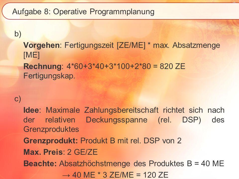Aufgabe 8: Operative Programmplanung b) Vorgehen: Fertigungszeit [ZE/ME] * max. Absatzmenge [ME] Rechnung: 4*60+3*40+3*100+2*80 = 820 ZE Fertigungskap