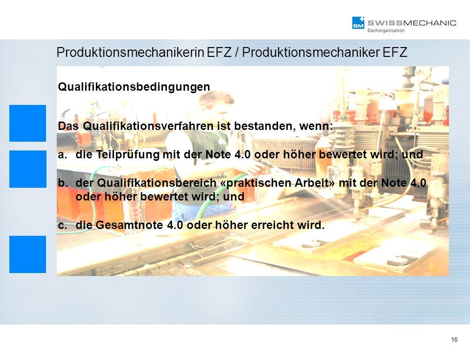16 Produktionsmechanikerin EFZ / Produktionsmechaniker EFZ Qualifikationsbedingungen Das Qualifikationsverfahren ist bestanden, wenn: a.die Teilprüfun