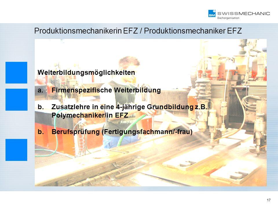 17 Produktionsmechanikerin EFZ / Produktionsmechaniker EFZ Weiterbildungsmöglichkeiten a.Firmenspezifische Weiterbildung b.Zusatzlehre in eine 4-jähri