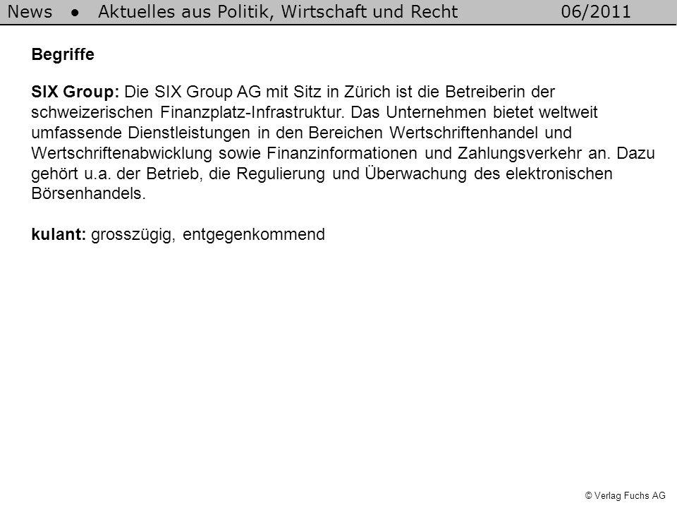News Aktuelles aus Politik, Wirtschaft und Recht06/2011 © Verlag Fuchs AG Begriffe SIX Group: Die SIX Group AG mit Sitz in Zürich ist die Betreiberin der schweizerischen Finanzplatz-Infrastruktur.