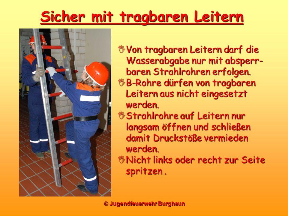 © Jugendfeuerwehr Burghaun Sicher mit tragbaren Leitern Von tragbaren Leitern darf die Wasserabgabe nur mit absperr- baren Strahlrohren erfolgen. Von
