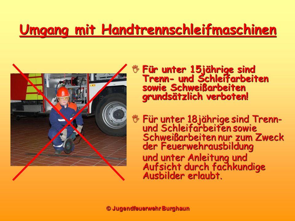 © Jugendfeuerwehr Burghaun Umgang mit Handtrennschleifmaschinen Für unter 15jährige sind Trenn- und Schleifarbeiten sowie Schweißarbeiten grundsätzlic