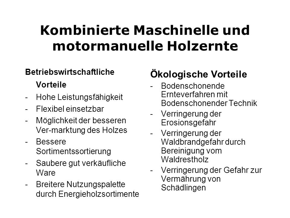 Kombinierte Maschinelle und motormanuelle Holzernte Betriebswirtschaftliche Vorteile -Hohe Leistungsfähigkeit -Flexibel einsetzbar -Möglichkeit der be