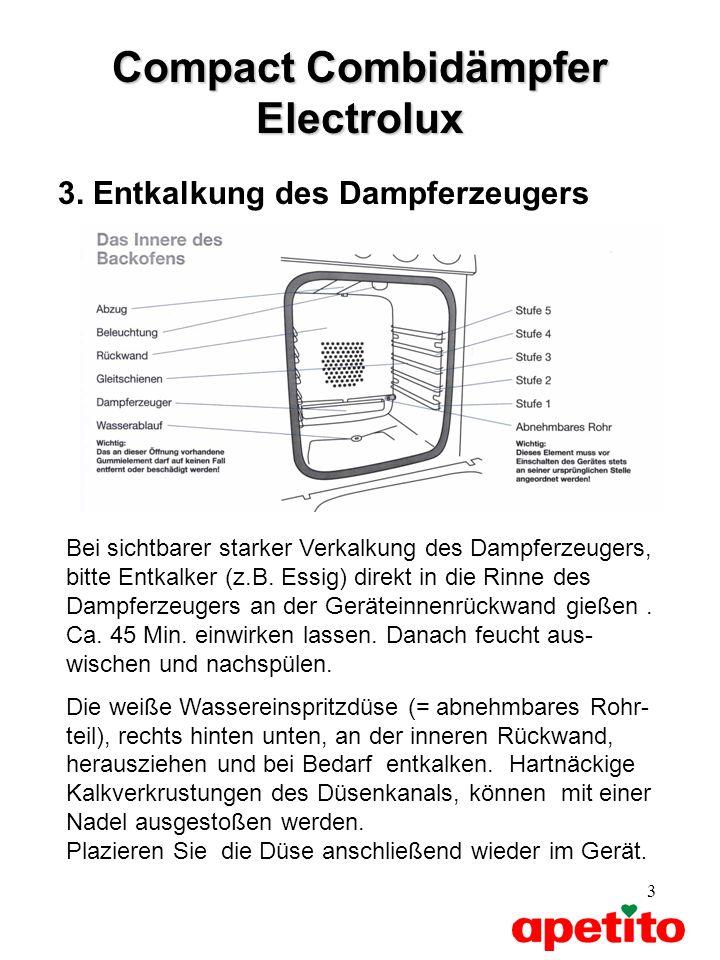 3 Compact Combidämpfer Electrolux 3. Entkalkung des Dampferzeugers Bei sichtbarer starker Verkalkung des Dampferzeugers, bitte Entkalker (z.B. Essig)