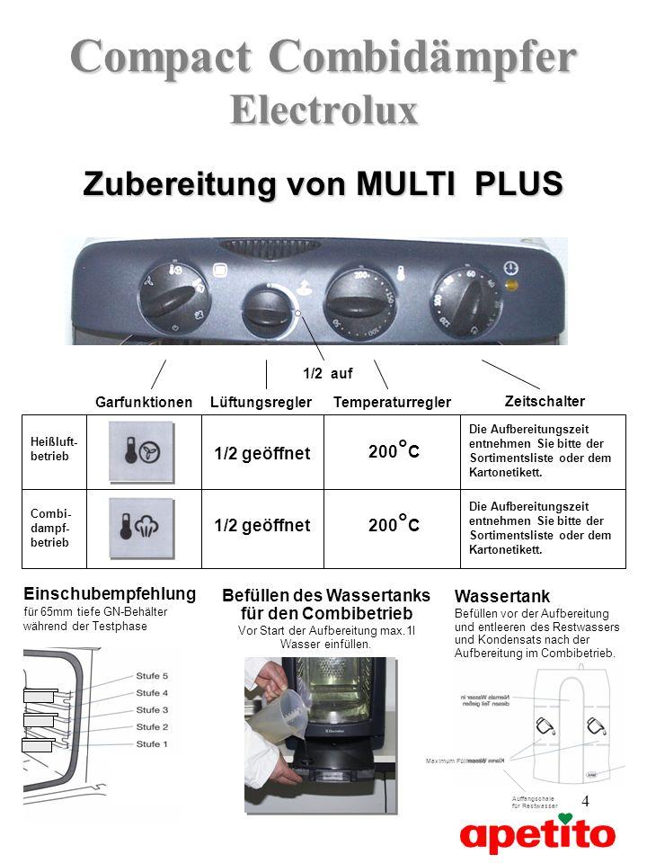 4 Compact Combidämpfer Electrolux Zeitschalter Zubereitung von MULTI PLUS LüftungsreglerGarfunktionenTemperaturregler 1/2 auf Heißluft- betrieb Combi- dampf- betrieb 1/2 geöffnet 200 ° C 1/2 geöffnet 200 ° C Die Aufbereitungszeit entnehmen Sie bitte der Sortimentsliste oder dem Kartonetikett.