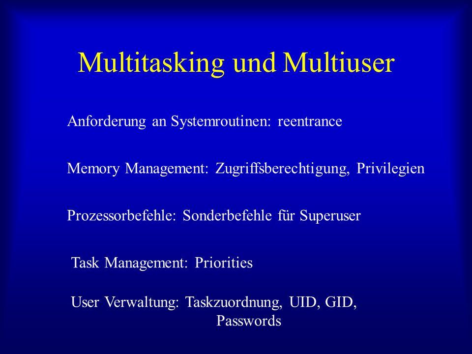 Multitasking und Multiuser Anforderung an Systemroutinen: reentrance Memory Management: Zugriffsberechtigung, Privilegien Prozessorbefehle: Sonderbefehle für Superuser Task Management: Priorities User Verwaltung: Taskzuordnung, UID, GID, Passwords