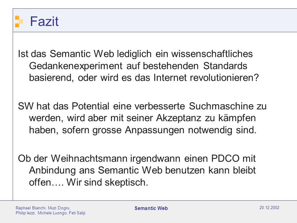 20.12.2002 Raphael Bianchi, Muzi Dogru, Philip Iezzi, Michele Luongo, Feti Saliji Semantic Web Fazit Ist das Semantic Web lediglich ein wissenschaftliches Gedankenexperiment auf bestehenden Standards basierend, oder wird es das Internet revolutionieren.