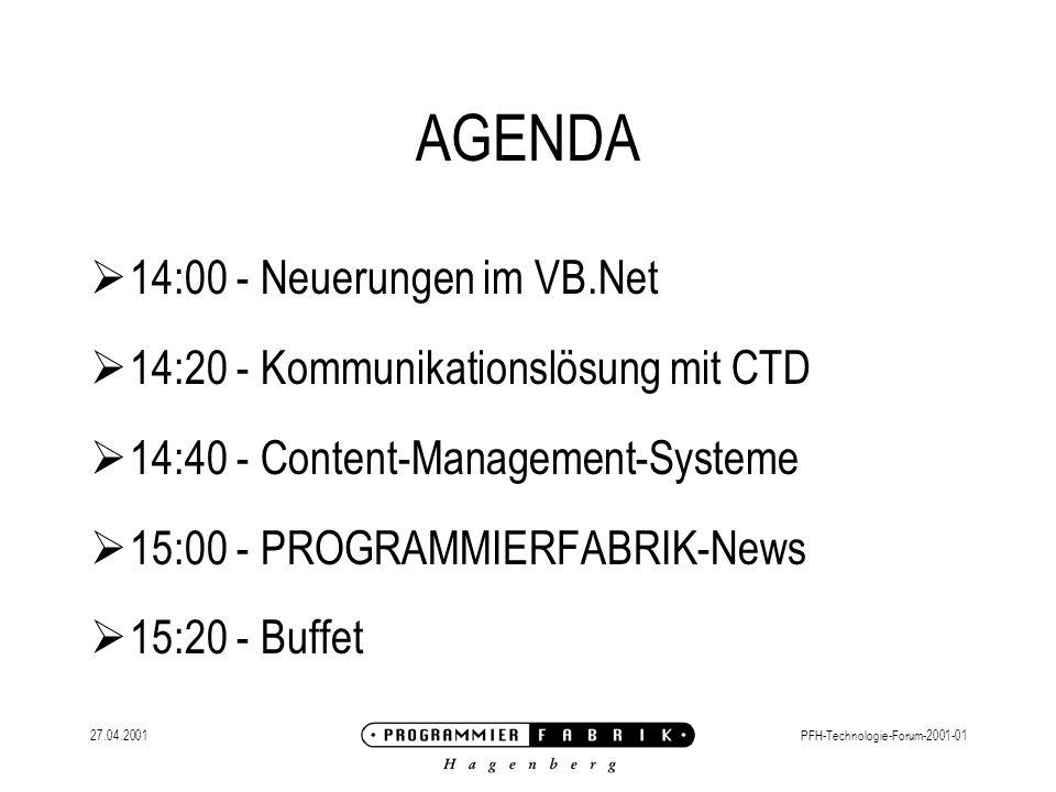 27.04.2001PFH-Technologie-Forum-2001-01 AGENDA 14:00 - Neuerungen im VB.Net 14:20 - Kommunikationslösung mit CTD 14:40 - Content-Management-Systeme 15:00 - PROGRAMMIERFABRIK-News 15:20 - Buffet