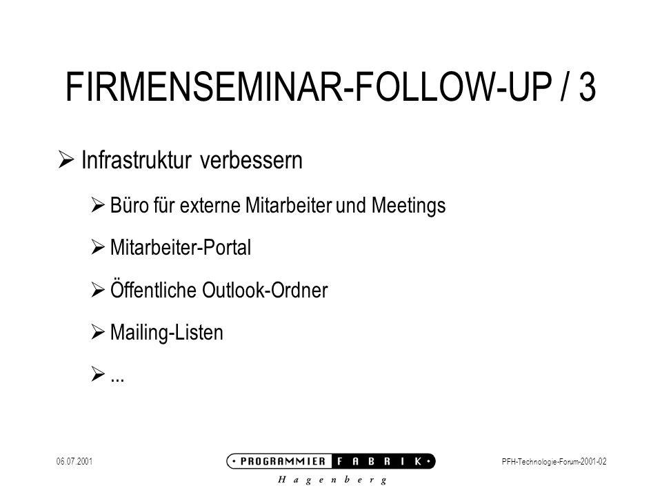 06.07.2001PFH-Technologie-Forum-2001-02 FIRMENSEMINAR-FOLLOW-UP / 3 Infrastruktur verbessern Büro für externe Mitarbeiter und Meetings Mitarbeiter-Portal Öffentliche Outlook-Ordner Mailing-Listen...