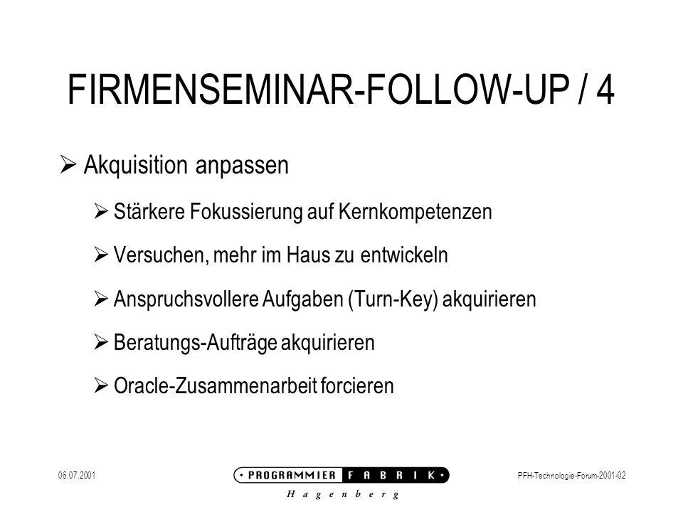 06.07.2001PFH-Technologie-Forum-2001-02 FIRMENSEMINAR-FOLLOW-UP / 4 Akquisition anpassen Stärkere Fokussierung auf Kernkompetenzen Versuchen, mehr im Haus zu entwickeln Anspruchsvollere Aufgaben (Turn-Key) akquirieren Beratungs-Aufträge akquirieren Oracle-Zusammenarbeit forcieren
