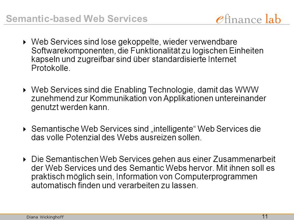 Diana Wickinghoff 11 Semantic-based Web Services Web Services sind lose gekoppelte, wieder verwendbare Softwarekomponenten, die Funktionalität zu logi