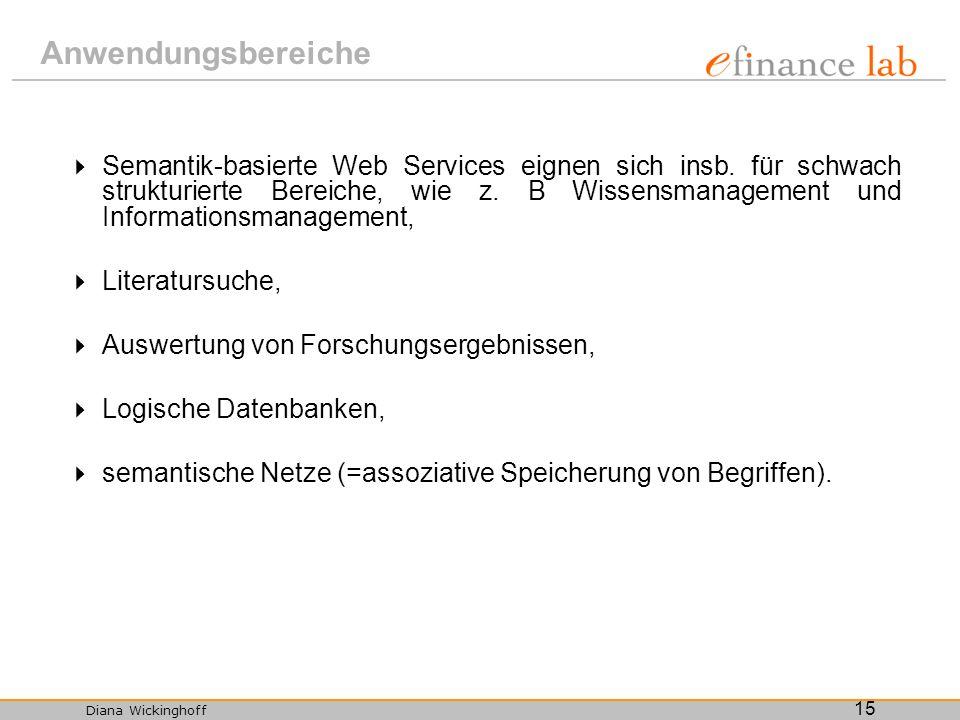 Diana Wickinghoff 15 Anwendungsbereiche Semantik-basierte Web Services eignen sich insb. für schwach strukturierte Bereiche, wie z. B Wissensmanagemen