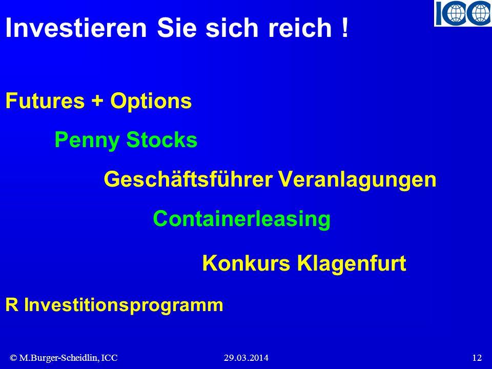 © M.Burger-Scheidlin, ICC29.03.201412 Investieren Sie sich reich ! Futures + Options Penny Stocks Geschäftsführer Veranlagungen Containerleasing Konku