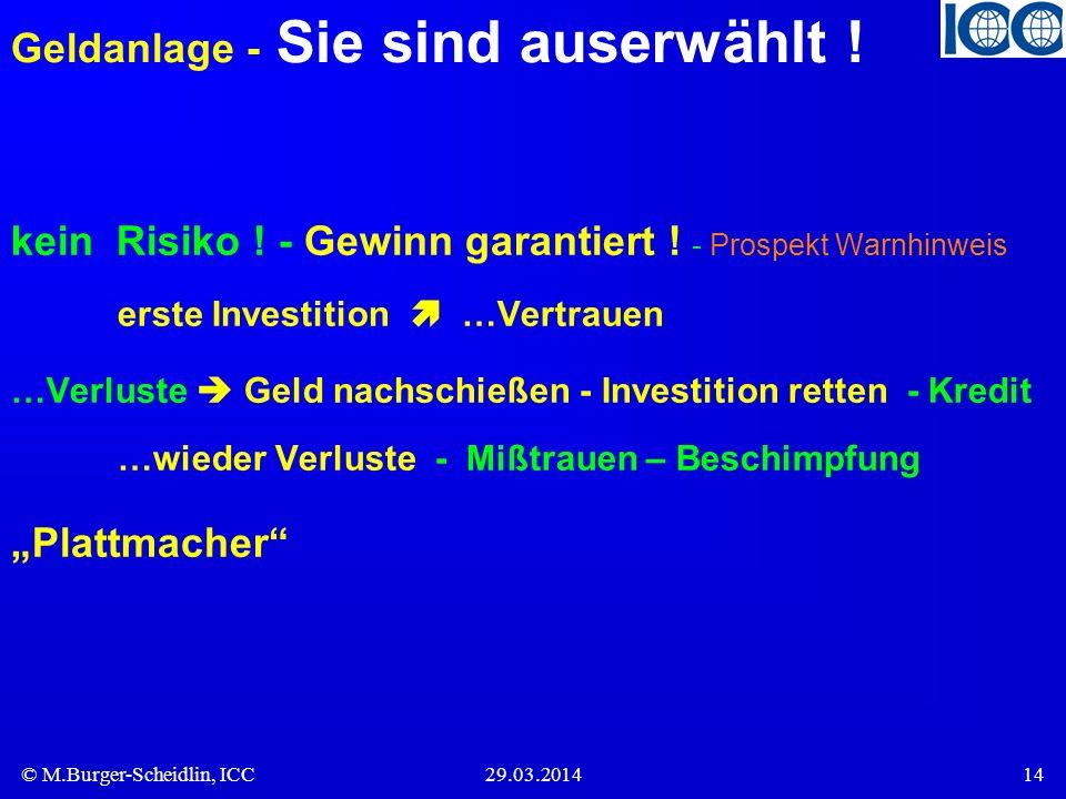 © M.Burger-Scheidlin, ICC29.03.201414 Geldanlage - Sie sind auserwählt ! kein Risiko ! - Gewinn garantiert ! - Prospekt Warnhinweis erste Investition