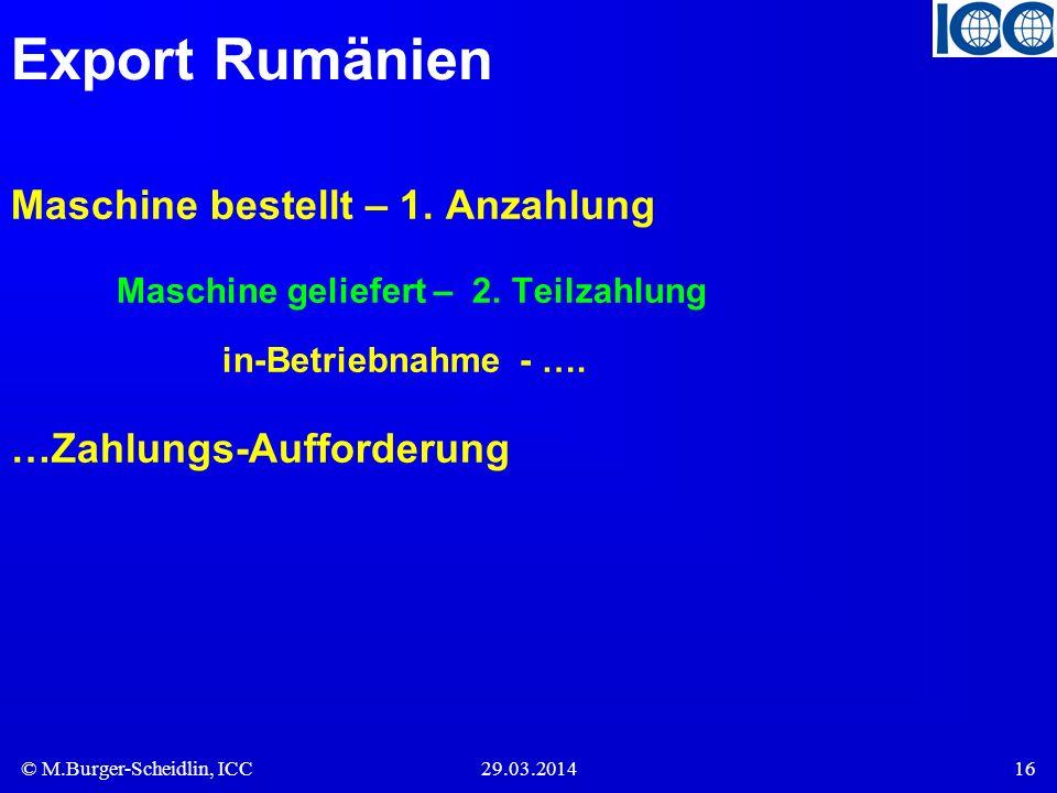 © M.Burger-Scheidlin, ICC29.03.201416 Export Rumänien Maschine bestellt – 1. Anzahlung Maschine geliefert – 2. Teilzahlung in-Betriebnahme - …. …Zahlu