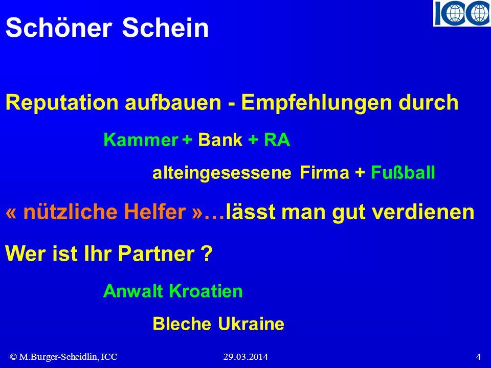 © M.Burger-Scheidlin, ICC29.03.20144 Schöner Schein Reputation aufbauen - Empfehlungen durch Kammer + Bank + RA alteingesessene Firma + Fußball « nützliche Helfer »…lässt man gut verdienen Wer ist Ihr Partner .