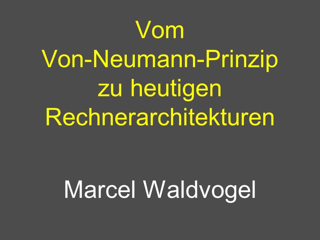 Vom Von-Neumann-Prinzip zu heutigen Rechnerarchitekturen Marcel Waldvogel