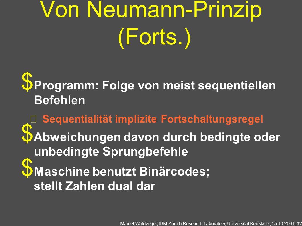 Marcel Waldvogel, IBM Zurich Research Laboratory, Universität Konstanz, 15.10.2001, 12 Von Neumann-Prinzip (Forts.) Programm: Folge von meist sequentiellen Befehlen Sequentialität implizite Fortschaltungsregel Abweichungen davon durch bedingte oder unbedingte Sprungbefehle Maschine benutzt Binärcodes; stellt Zahlen dual dar
