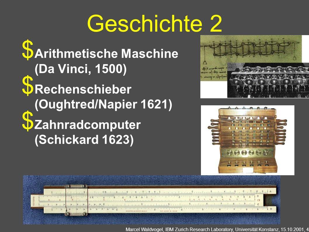 Marcel Waldvogel, IBM Zurich Research Laboratory, Universität Konstanz, 15.10.2001, 4 Geschichte 2 Arithmetische Maschine (Da Vinci, 1500) Rechenschieber (Oughtred/Napier 1621) Zahnradcomputer (Schickard 1623)