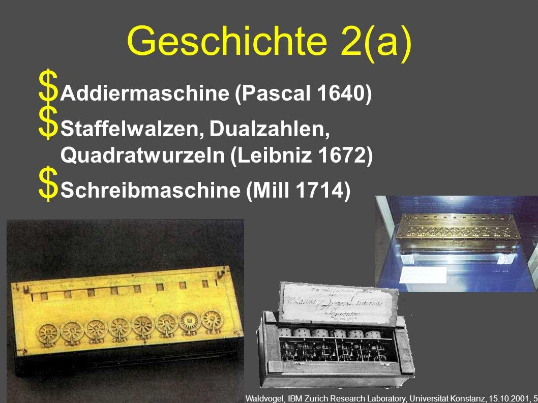 Marcel Waldvogel, IBM Zurich Research Laboratory, Universität Konstanz, 15.10.2001, 5 Geschichte 2(a) Addiermaschine (Pascal 1640) Staffelwalzen, Dualzahlen, Quadratwurzeln (Leibniz 1672) Schreibmaschine (Mill 1714)