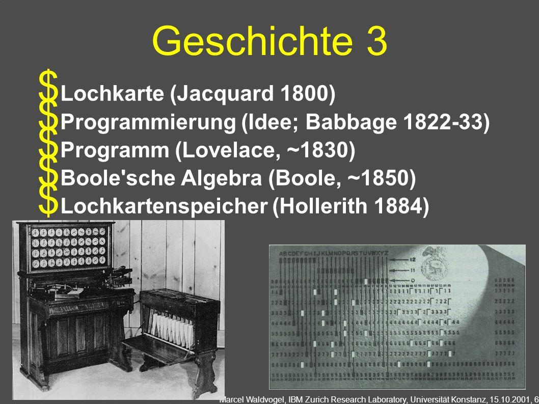 Marcel Waldvogel, IBM Zurich Research Laboratory, Universität Konstanz, 15.10.2001, 6 Lochkarte (Jacquard 1800) Programmierung (Idee; Babbage 1822-33) Programm (Lovelace, ~1830) Boole sche Algebra (Boole, ~1850) Lochkartenspeicher (Hollerith 1884) Geschichte 3