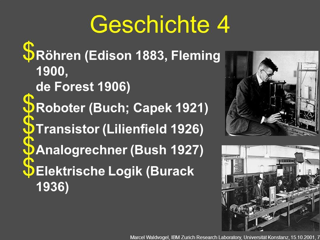 Marcel Waldvogel, IBM Zurich Research Laboratory, Universität Konstanz, 15.10.2001, 7 Geschichte 4 Röhren (Edison 1883, Fleming 1900, de Forest 1906) Roboter (Buch; Capek 1921) Transistor (Lilienfield 1926) Analogrechner (Bush 1927) Elektrische Logik (Burack 1936)
