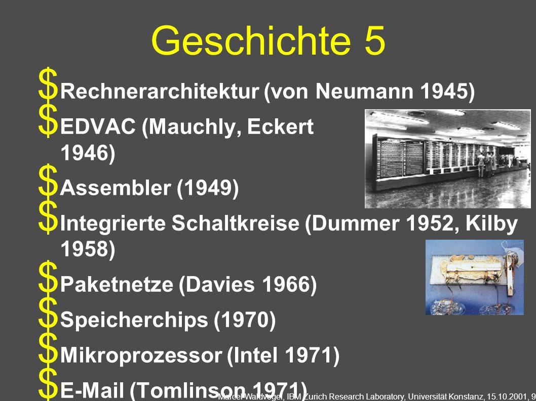 Marcel Waldvogel, IBM Zurich Research Laboratory, Universität Konstanz, 15.10.2001, 9 Geschichte 5 Rechnerarchitektur (von Neumann 1945) EDVAC (Mauchly, Eckert 1946) Assembler (1949) Integrierte Schaltkreise (Dummer 1952, Kilby 1958) Paketnetze (Davies 1966) Speicherchips (1970) Mikroprozessor (Intel 1971) E-Mail (Tomlinson 1971)