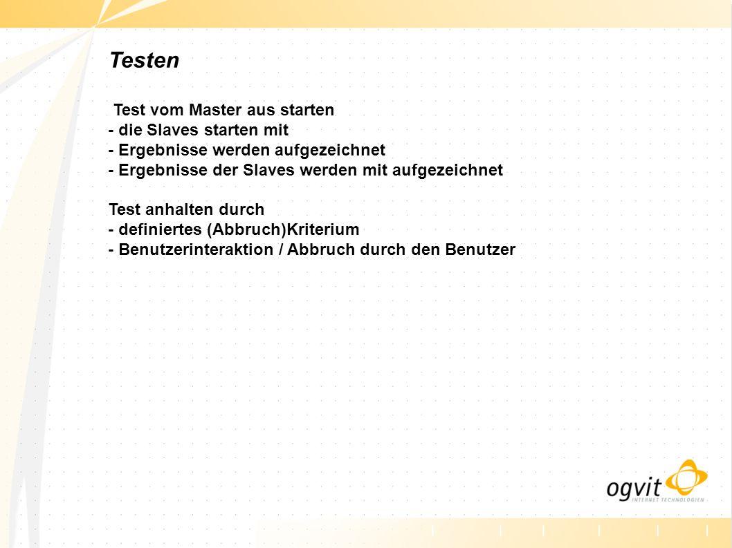 Testen Test vom Master aus starten - die Slaves starten mit - Ergebnisse werden aufgezeichnet - Ergebnisse der Slaves werden mit aufgezeichnet Test an