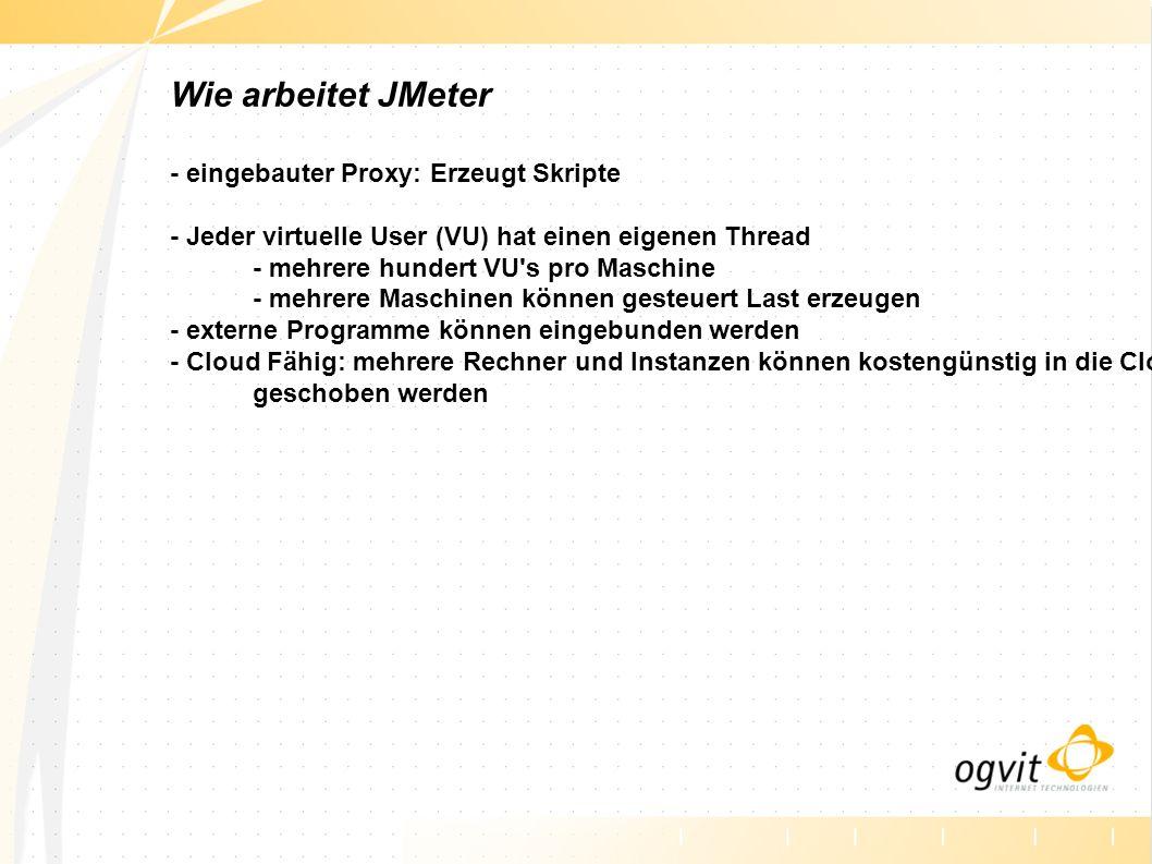Wie arbeitet JMeter - eingebauter Proxy: Erzeugt Skripte - Jeder virtuelle User (VU) hat einen eigenen Thread - mehrere hundert VU's pro Maschine - me