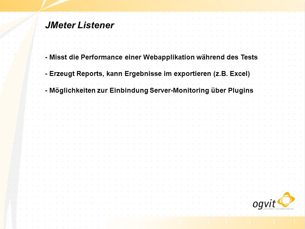 JMeter Listener - Misst die Performance einer Webapplikation während des Tests - Erzeugt Reports, kann Ergebnisse im exportieren (z.B. Excel) - Möglic