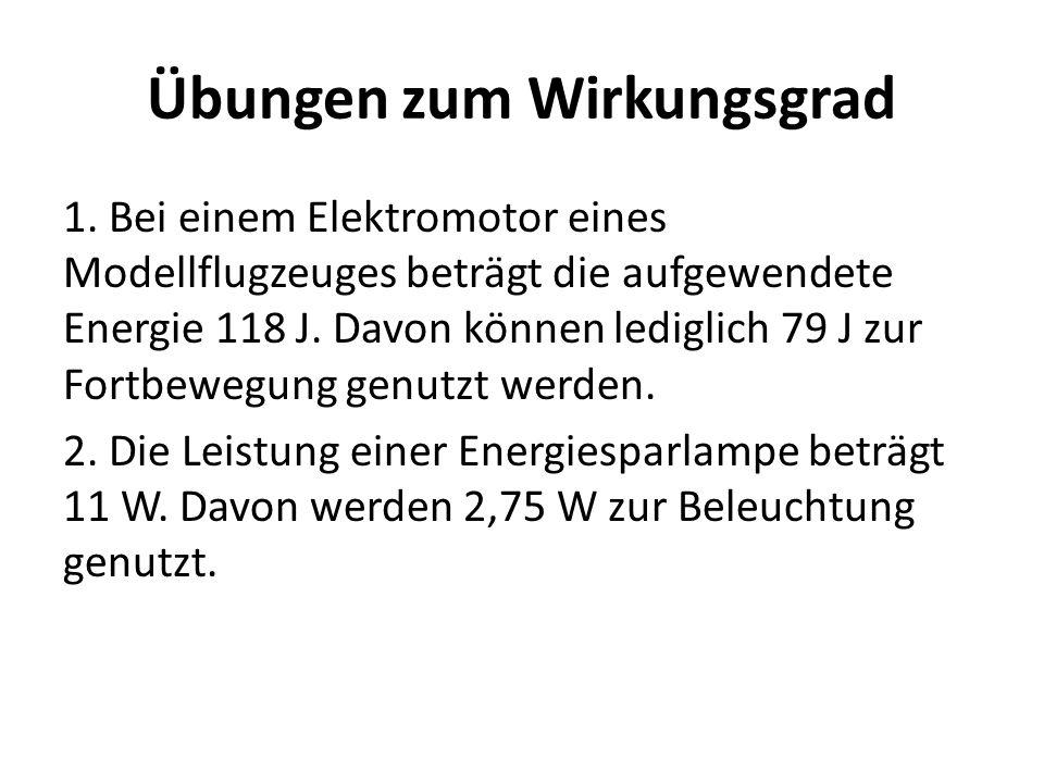 Übungen zum Wirkungsgrad 1. Bei einem Elektromotor eines Modellflugzeuges beträgt die aufgewendete Energie 118 J. Davon können lediglich 79 J zur Fort