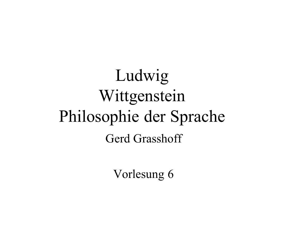 Ludwig Wittgenstein Philosophie der Sprache Gerd Grasshoff Vorlesung 6
