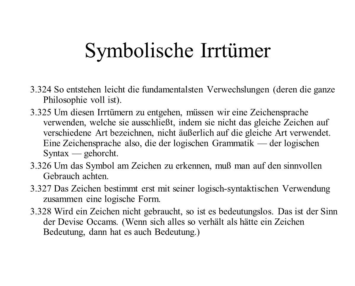 Symbolische Irrtümer 3.324 So entstehen leicht die fundamentalsten Verwechslungen (deren die ganze Philosophie voll ist). 3.325 Um diesen Irrtümern zu