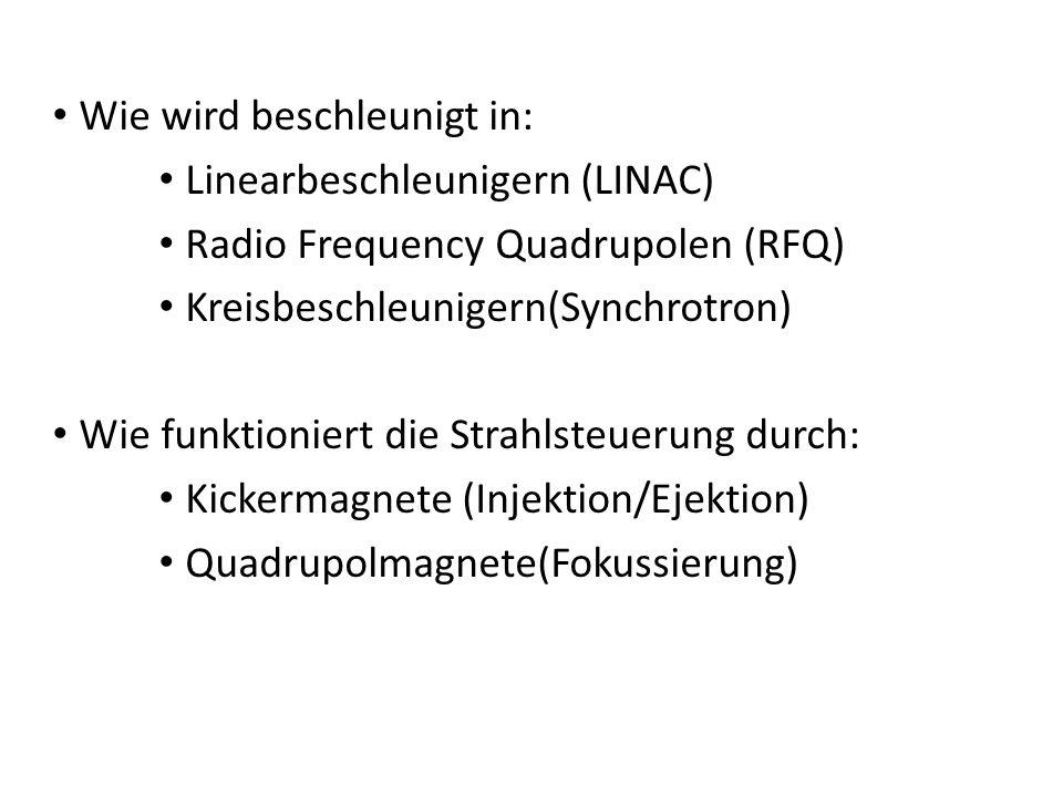Wie wird beschleunigt in: Linearbeschleunigern (LINAC) Radio Frequency Quadrupolen (RFQ) Kreisbeschleunigern(Synchrotron) Wie funktioniert die Strahlsteuerung durch: Kickermagnete (Injektion/Ejektion) Quadrupolmagnete(Fokussierung)