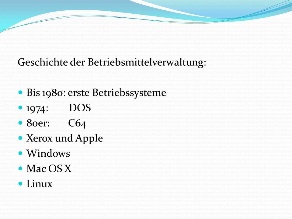 Geschichte der Betriebsmittelverwaltung: Bis 1980: erste Betriebssysteme 1974: DOS 80er: C64 Xerox und Apple Windows Mac OS X Linux