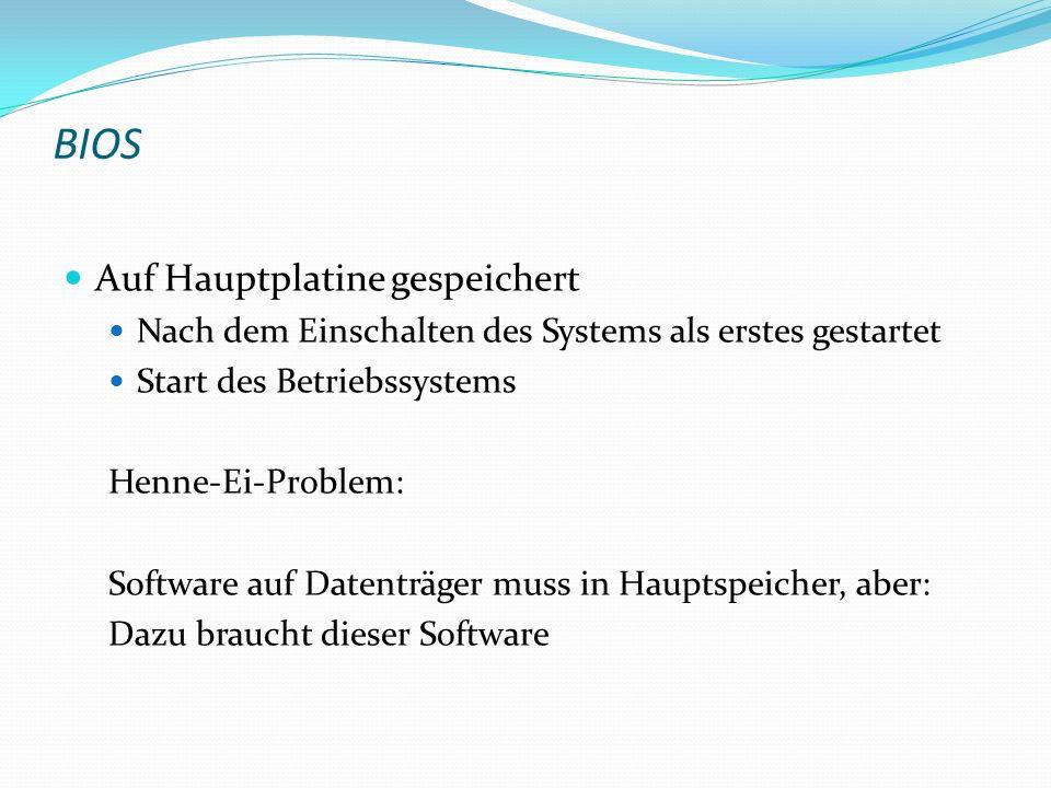 BIOS Auf Hauptplatine gespeichert Nach dem Einschalten des Systems als erstes gestartet Start des Betriebssystems Henne-Ei-Problem: Software auf Daten