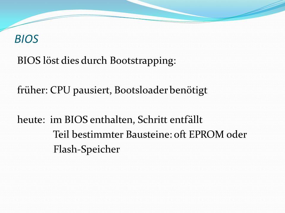 BIOS BIOS löst dies durch Bootstrapping: früher: CPU pausiert, Bootsloader benötigt heute: im BIOS enthalten, Schritt entfällt Teil bestimmter Baustei