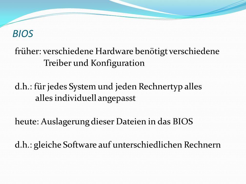 BIOS früher: verschiedene Hardware benötigt verschiedene Treiber und Konfiguration d.h.: für jedes System und jeden Rechnertyp alles alles individuell