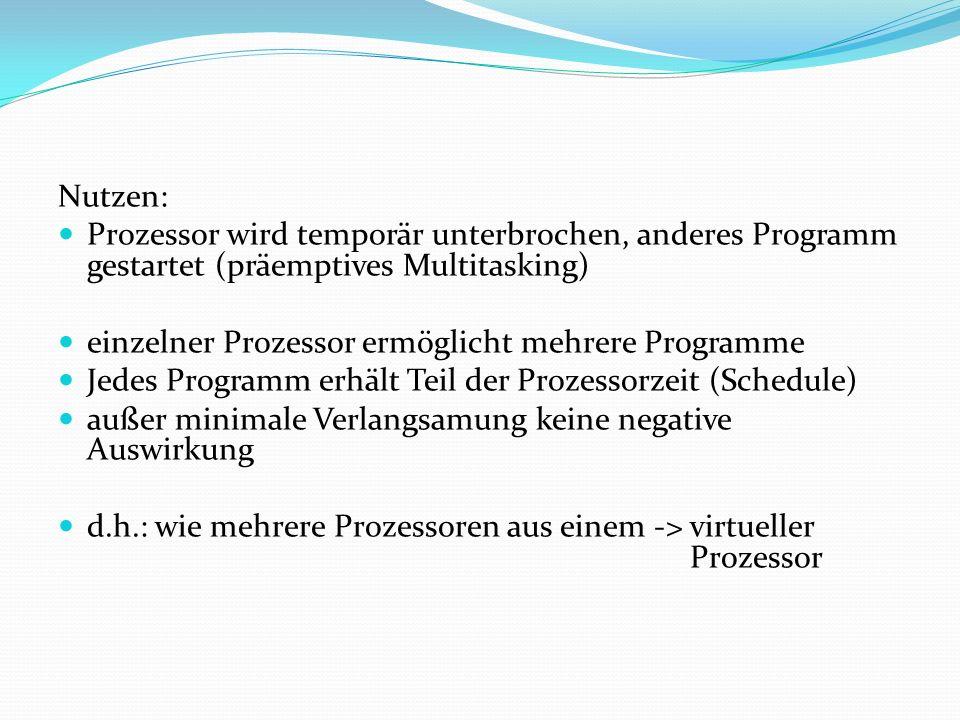 Nutzen: Prozessor wird temporär unterbrochen, anderes Programm gestartet (präemptives Multitasking) einzelner Prozessor ermöglicht mehrere Programme J