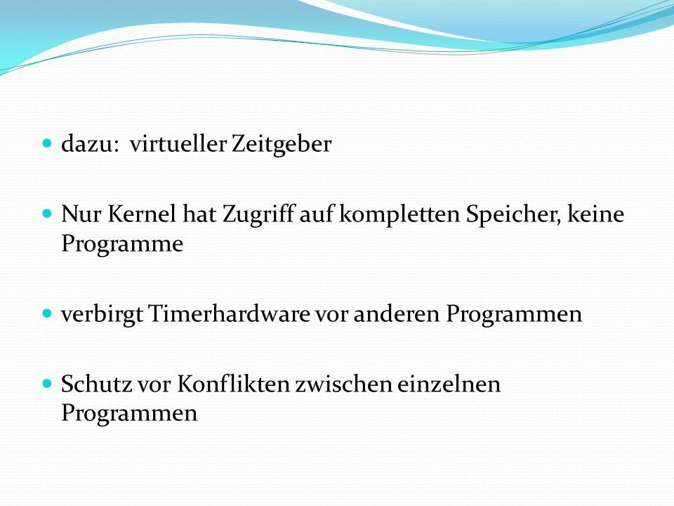 dazu: virtueller Zeitgeber Nur Kernel hat Zugriff auf kompletten Speicher, keine Programme verbirgt Timerhardware vor anderen Programmen Schutz vor Ko