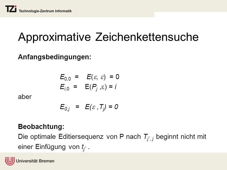 Approximative Zeichenkettensuche Anfangsbedingungen: E 0,0 = E(, ) = 0 E i,0 = E(P j, ) = i aber E 0,j = E(,T j ) = 0 Beobachtung: Die optimale Editiersequenz von P nach T j´, j beginnt nicht mit einer Einfügung von t j´.