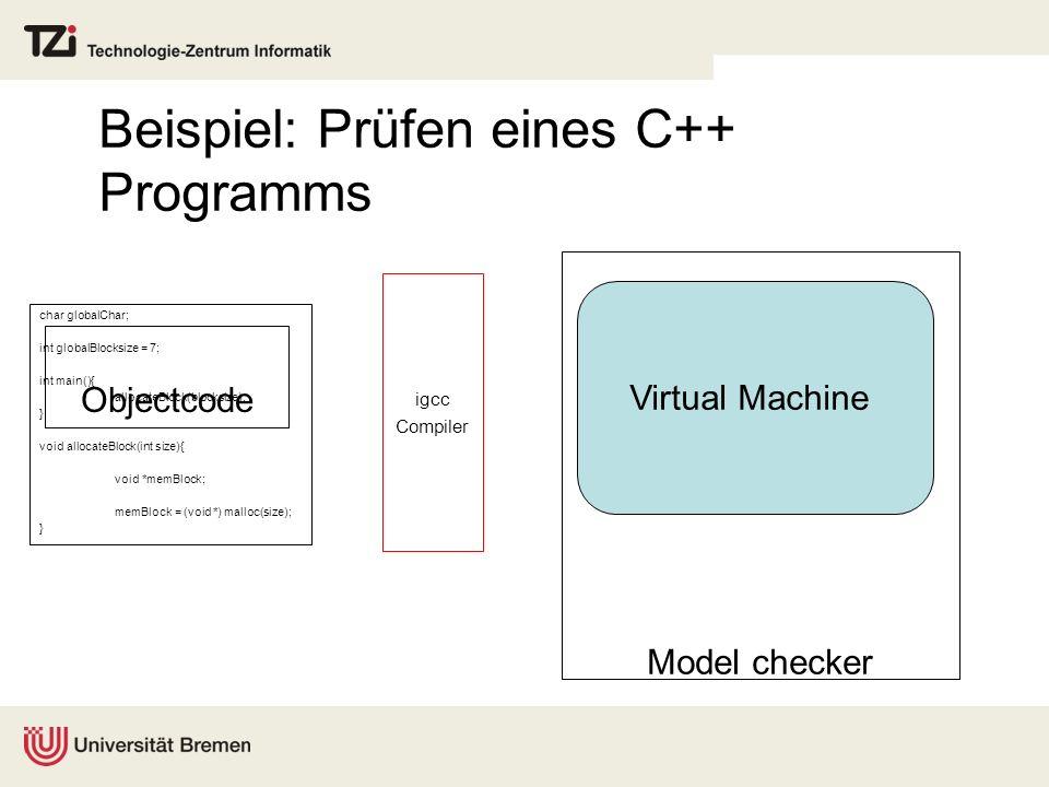 Objectcode Beispiel: Prüfen eines C++ Programms igcc Compiler Model checker Virtual Machine char globalChar; int globalBlocksize = 7; int main(){ allo