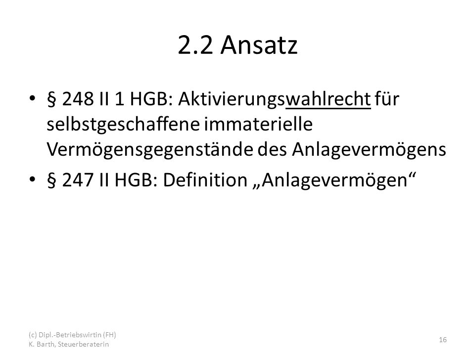 2.2 Ansatz § 248 II 1 HGB: Aktivierungswahlrecht für selbstgeschaffene immaterielle Vermögensgegenstände des Anlagevermögens § 247 II HGB: Definition Anlagevermögen (c) Dipl.-Betriebswirtin (FH) K.