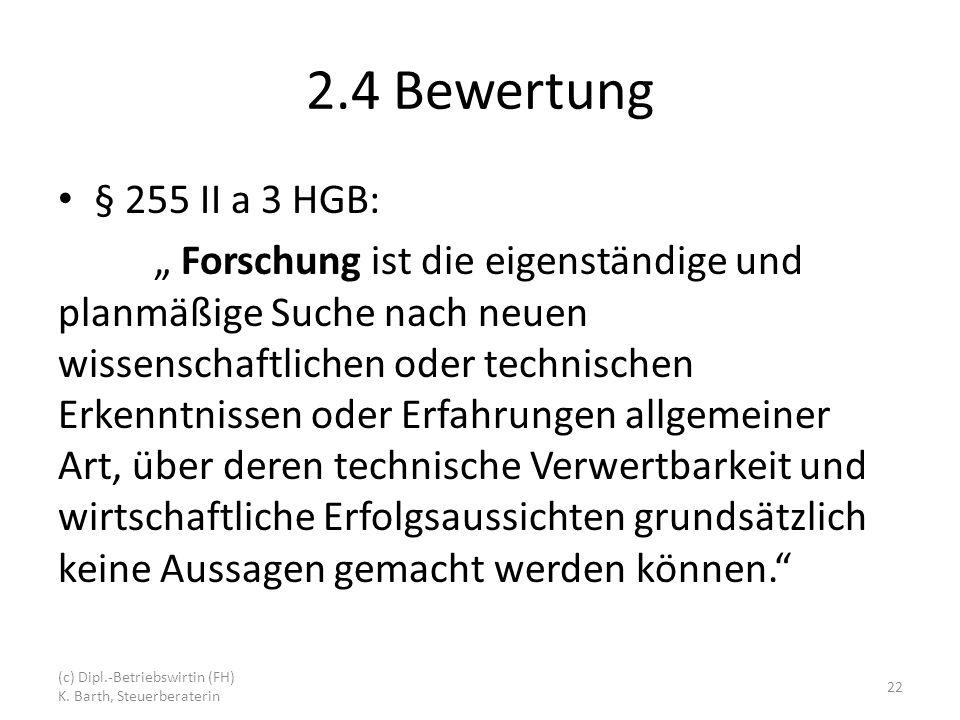 2.4 Bewertung § 255 II a 3 HGB: Forschung ist die eigenständige und planmäßige Suche nach neuen wissenschaftlichen oder technischen Erkenntnissen oder Erfahrungen allgemeiner Art, über deren technische Verwertbarkeit und wirtschaftliche Erfolgsaussichten grundsätzlich keine Aussagen gemacht werden können.