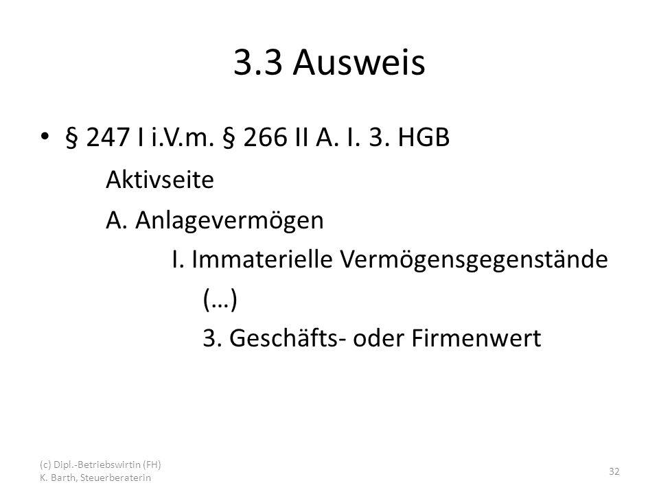 3.3 Ausweis § 247 I i.V.m. § 266 II A. I. 3. HGB Aktivseite A. Anlagevermögen I. Immaterielle Vermögensgegenstände (…) 3. Geschäfts- oder Firmenwert (