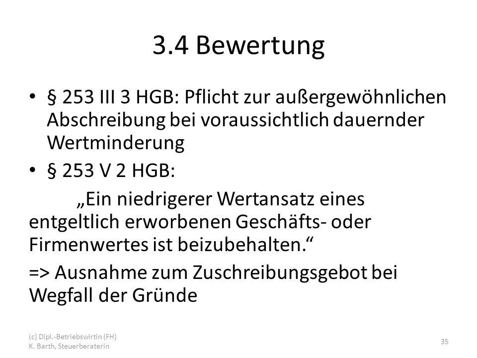 3.4 Bewertung § 253 III 3 HGB: Pflicht zur außergewöhnlichen Abschreibung bei voraussichtlich dauernder Wertminderung § 253 V 2 HGB: Ein niedrigerer Wertansatz eines entgeltlich erworbenen Geschäfts- oder Firmenwertes ist beizubehalten.