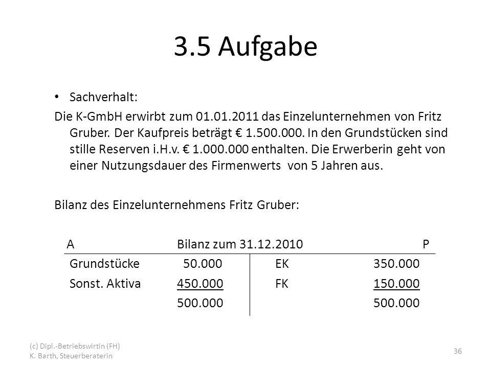 3.5 Aufgabe Sachverhalt: Die K-GmbH erwirbt zum 01.01.2011 das Einzelunternehmen von Fritz Gruber.