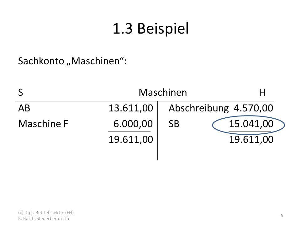 1.3 Beispiel Sachkonto Maschinen: SMaschinenH AB13.611,00Abschreibung 4.570,00 Maschine F 6.000,00SB15.041,0019.611,00 6 (c) Dipl.-Betriebswirtin (FH) K.
