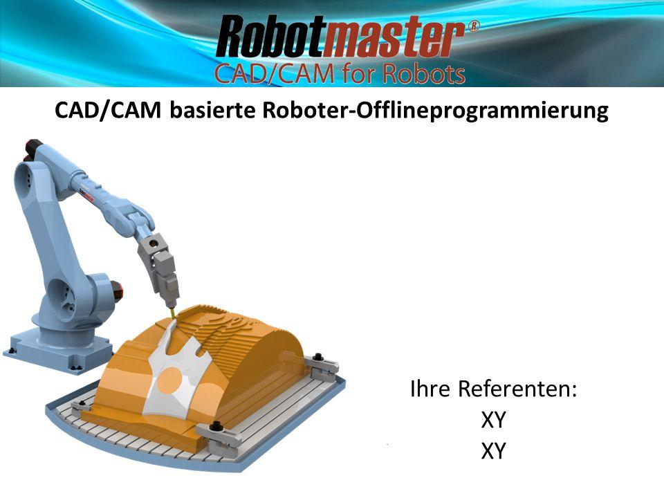 CAD/CAM basierte Roboter-Offlineprogrammierung Ihre Referenten: XY