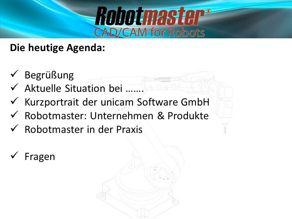 Die heutige Agenda: Begrüßung Aktuelle Situation bei ……. Kurzportrait der unicam Software GmbH Robotmaster: Unternehmen & Produkte Robotmaster in der